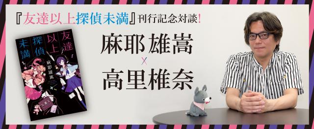『友達以上探偵未満』刊行記念対談! 麻耶雄嵩×高里椎奈