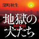 この面白さ、ハンパない! 深町秋生最新作『地獄の犬たち』9月1日(金)発売! 熱いコメント続々。