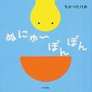 「ぬにゅ~」「にゅぽっ」とうごく不思議ないきもの!絵本『ぬにゅ~ぽんぽん』発売!