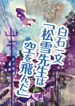 【新連載試し読み 白石一文「松雪先生は空を飛んだ」】ある青年の身に起きた、不可思議な出来事とは?