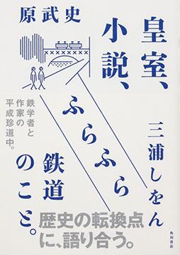 【試し読み①】三浦しをん、筋金入りのテツ=原武史に息を呑む。『皇室、小説、ふらふら鉄道のこと。』