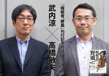 """【『暗殺者、野風』刊行記念対談】武内涼×高橋敏夫"""""""