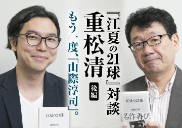 【『江夏の21球』対談 重松清 後編】もう一度、「山際淳司」。